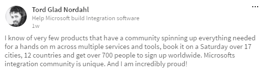Tord Glad Nordahl Help Microsoft build Integration software know of very few products that have a community spinning up everything needed for a hands on m across multiple services and tools, book it on a Saturday cwer 17 cities, 12 countries and get over 700 people to sign up worldwide. Microsofts integration community is unique. And I am incredibly proud!