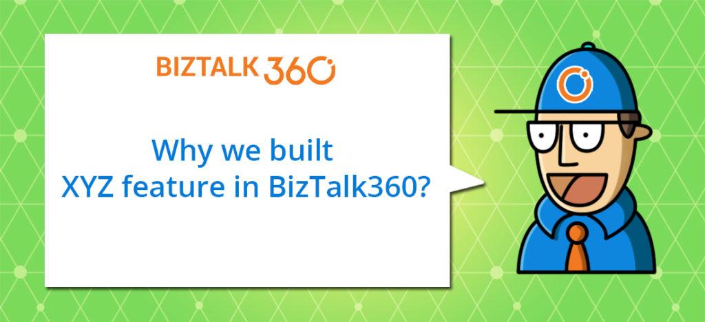 Blog series - Why we built XYZ feature in BizTalk360?